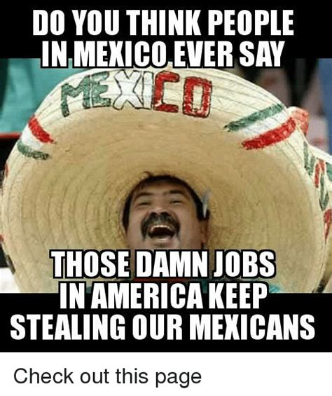 Memes Mexico - do you think people in mexico ever say those damn jobs in america keep stealing our mexicans