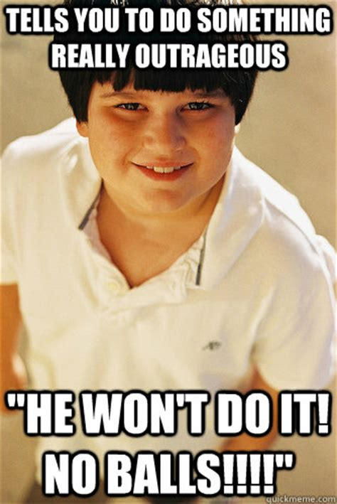 Outrageous Memes - tells you to do something really outrageous quot he won t do it no balls quot annoying childhood