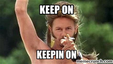 Joe Dirt Memes - keep on keepin on