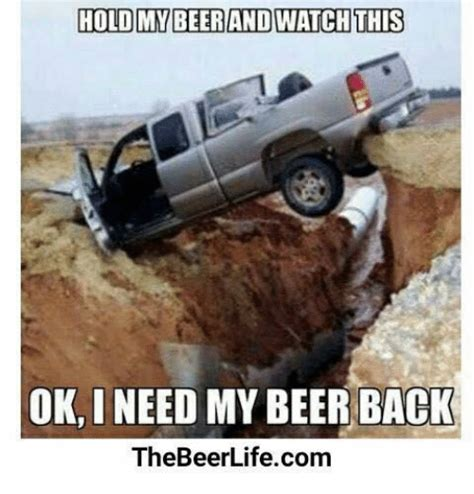 Hold My Beer Meme - hold my beer and watch this ok ineed my beer back the beerlifecom beer meme on sizzle