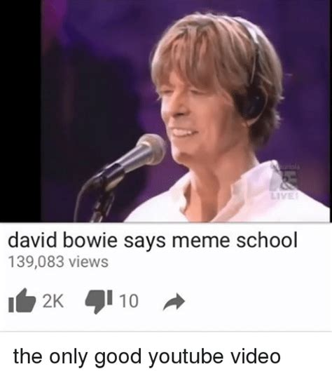 Bowie Meme - david bowie says meme school 139083 views the only good youtube video david bowie meme on me me