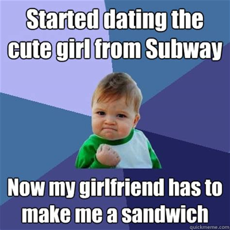 Cute Dating Memes - started dating the cute girl from subway now my girlfriend has to make me a sandwich success