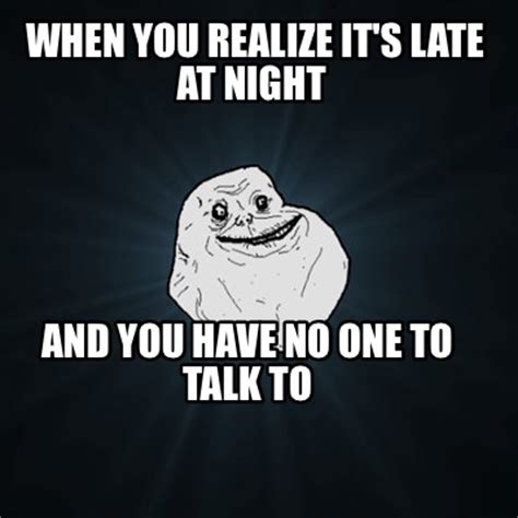 No One Meme - meme creator when you realize it s late at night and you have no one to talk to