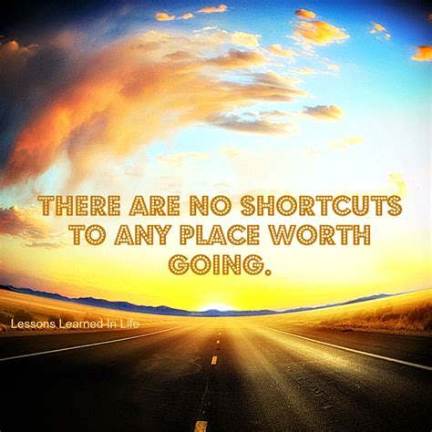 Lessons Learned In Lifethere Are No Shortcuts To Any Place