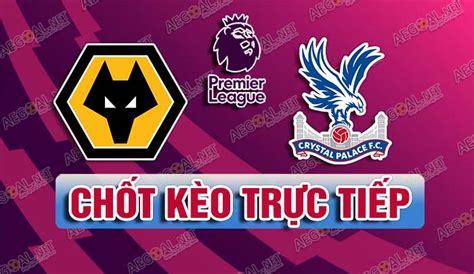 CHỐT KÈO trực tiếp trận Wolves vs Crystal Palace, 02h15 ...