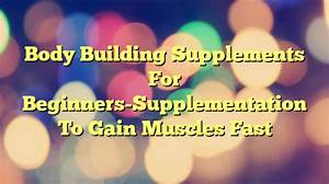 Body Building Supplements For Beginners-supplementation To Gain Muscles Fast