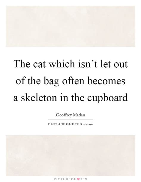 Cupboard Quotes by The Cat Which Isn T Let Out Of The Bag Often Becomes A