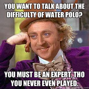 Meme Polo - you want to talk about the difficulty of water polo you must be an expert tho you never even