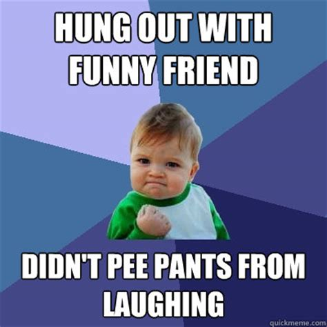 Pee Meme - hung out with funny friend didn t pee pants from laughing success kid quickmeme