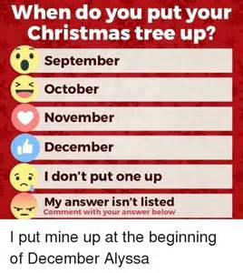 when do you put your christmas tree up september october november december i don t put one up