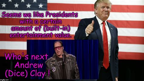Andrew Dice Clay Meme - presidents with entertainment value if there s no one else to choose imgflip