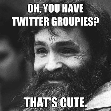 Charles Manson Meme - oh you have twitter groupies that s cute condescending charles manson quickmeme