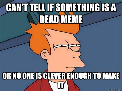 Make Your Own Fry Meme - can t tell if something is a dead meme or no one is clever enough to make it futurama fry