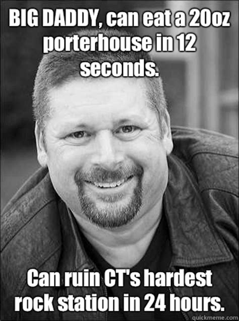 Big Daddy Meme - big daddy can eat a 20oz porterhouse in 12 seconds can ruin ct s hardest rock station in 24