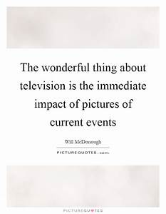 The wonderful thing about television is the immediate ...