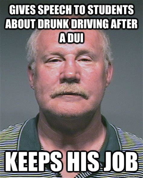 Drunk Driving Meme - gives speech to students about drunk driving after a dui keeps his job scumbag ligocki quickmeme