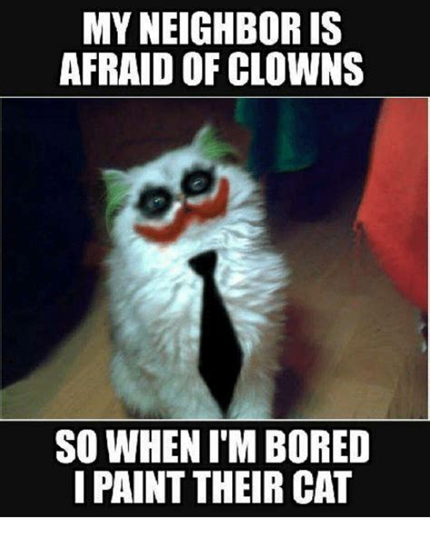 Bored Memes - my neighbor is afraid of clowns so when i m bored paint their cat bored meme on me me