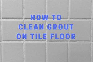 how to clean grout on tile floor With how to clean grout on tile floors