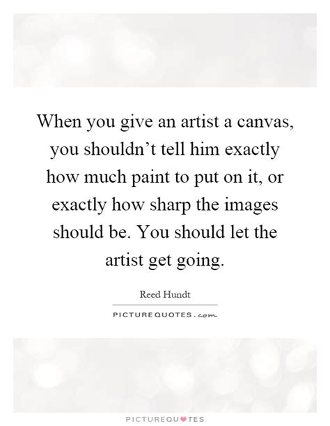 when you give an artist a canvas you shouldn t tell him