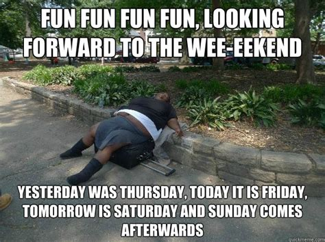 Today Is Friday Meme - fun fun fun fun looking forward to the wee eekend yesterday was thursday today it is friday