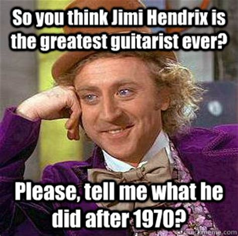 Jimi Hendrix Meme - so you think jimi hendrix is the greatest guitarist ever please tell me what he did after 1970