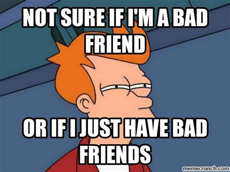Bad Friend Memes - 18 bad friend memes that are actually good sayingimages com