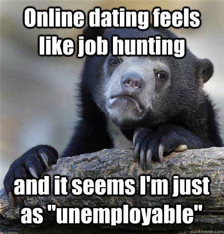 Job Hunting Meme - online dating feels like job hunting and it seems i m just as quot unemployable quot confession bear