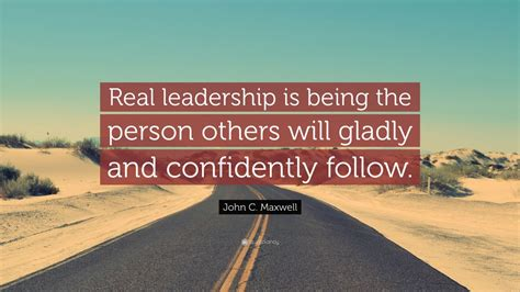 c maxwell quote real leadership is being the