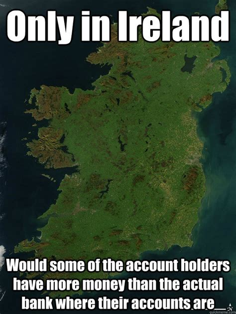 Ireland Memes - only in ireland would some of the account holders have more money than the actual bank where