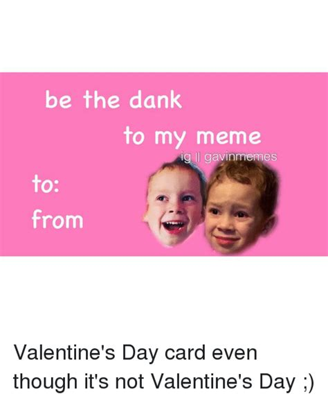 Valentines Day Cards Memes - be the dank to my meme g gavin mes to from valentine s day card even though it s not valentine s