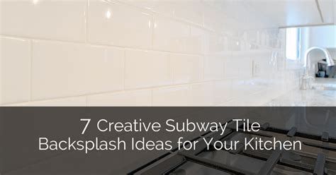 7 Creative Subway Tile Backsplash Ideas for Your Kitchen