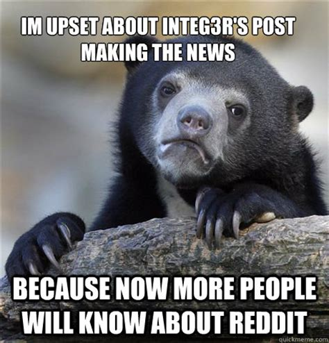 Upset Meme - im upset about integ3r s post making the news because now more people will know about reddit