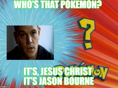 Jason Bourne Memes - who is that pokemon imgflip