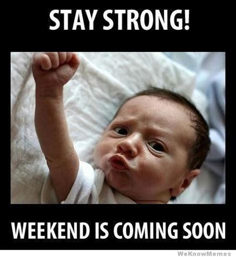Be Strong Meme - stay strong weekend is coming soon jokes memes pictures