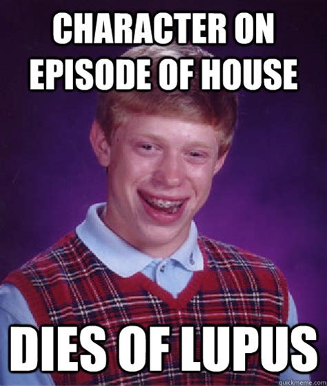 Lupus Meme - character on episode of house dies of lupus bad luck brian quickmeme