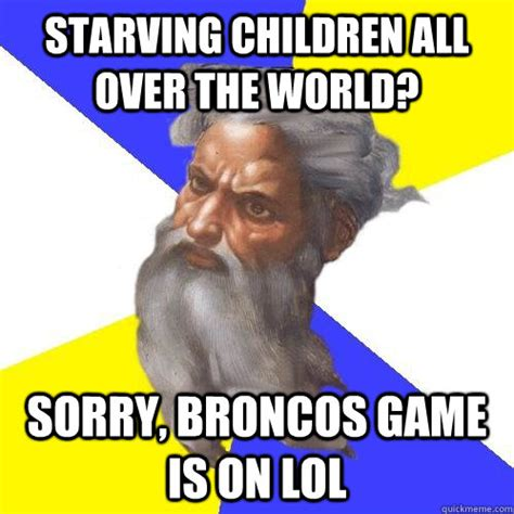 Starving Child Meme - starving children all over the world sorry broncos game is on lol advice god quickmeme