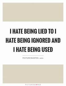 I hate being lied to I hate being ignored and I hate being ...