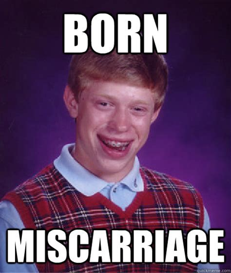 Miscarriage Meme - born miscarriage bad luck brian quickmeme