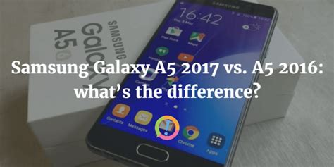 samsung galaxy a5 2017 vs a5 2016 what s the difference