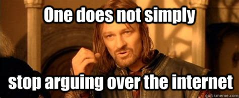 Arguing On The Internet Meme - one does not simply stop arguing over the internet one does not simply quickmeme
