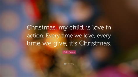 "Dale Evans Quote ""christmas, My Child, Is Love In Action. Boyfriend Relationship Quotes Tumblr. Relationship Quotes Ocean. Marriage Quotes Tim Keller. Sad Quotes About Him. Xanga Cute Quotes Photography. Single Quotes Vs Double Quotes Javascript. Song Names Quotes Or Italicized. Travel Quotes Pictures"