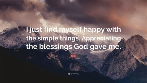 """Davis, i am positive inspirational quotes about life. DMX Quote: """"I just find myself happy with the simple things. Appreciating the blessings God gave ..."""