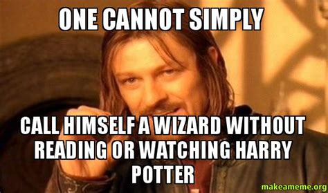 One Cannot Simply Meme - one cannot simply call himself a wizard without reading or watching harry potter one does not
