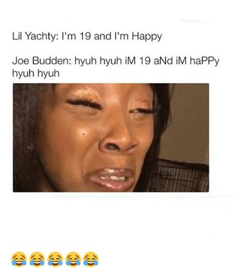 Lil Yachty Memes - lil yachty i m 19 and l m happy joe budden hyuh hyuh im 19 and im happy hyuh hyuh joe