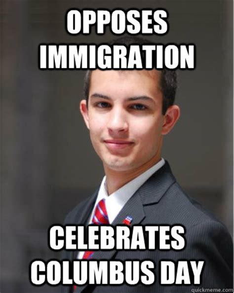 Immigration Memes - opposes immigration celebrates columbus day college conservative quickmeme