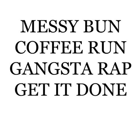 """If you are a moderator please see our troubleshooting guide. """"messy bun coffee run gangsta rap get it done"""" Posters by ..."""