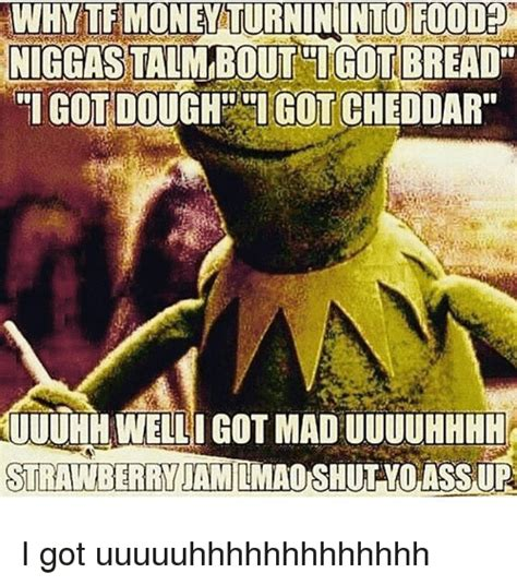 Uuuuhhhh Meme - why te money turnininto food niggas taim bout tigot bread igot doughgot cheddar uuuhh welli got