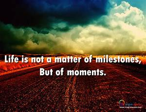 MILESTONE QUOTE... Matter Of Life Quotes