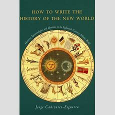 How To Write The History Of The New World Histories, Epistemologies, And Identities In The