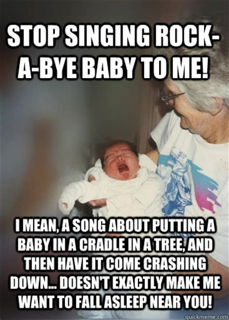 Rock Baby Meme - stop singing rock a bye baby to me i mean a song about putting a baby in a cradle in a tree